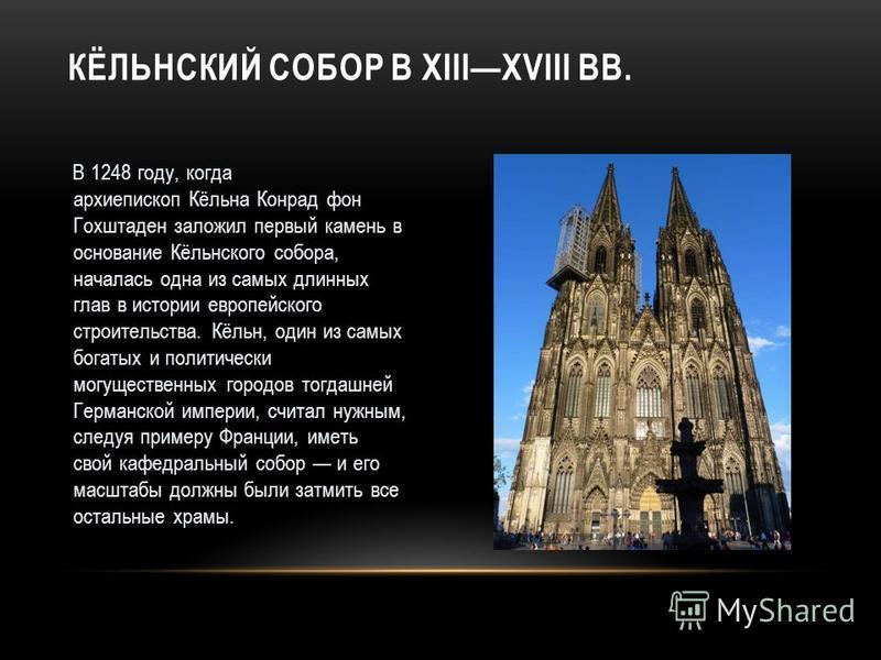 В 1248 году, когда архиепископ Кёльна Конрад фон Гохштаден заложил первый камень в основание Кёльнского собора, началась одна из самых длинных глав в истории европейского строительства. Кёльн, один из самых богатых и политически могущественных городо
