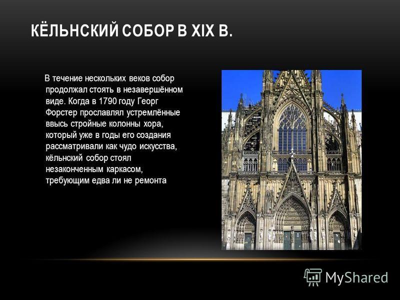 В течение нескольких веков собор продолжал стоять в незавершённом виде. Когда в 1790 году Георг Форстер прославлял устремлённые ввысь стройные колонны хора, который уже в годы его создания рассматривали как чудо искусства, кёльнский собор стоял незак