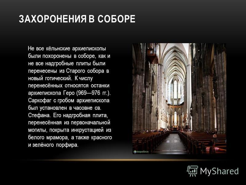 Не все кёльнские архиепископы были похоронены в соборе, как и не все надгробные плиты были перенесены из Старого собора в новый готический. К числу перенесённых относятся останки архиепископа Геро (969976 гг.). Саркофаг с гробом архиепископа был уста