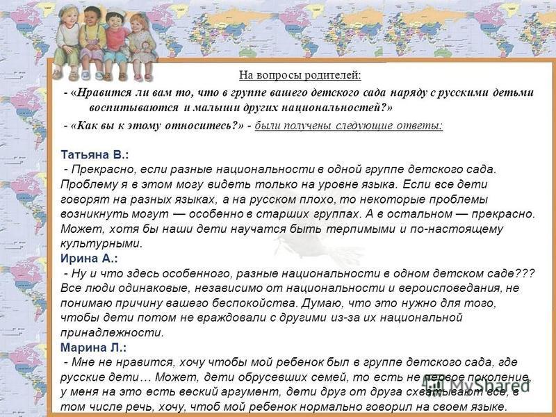 На вопросы родителей: - «Нравится ли вам то, что в группе вашего детского сада наряду с русскими детьми воспитываются и малыши других национальностей?» - «Как вы к этому относитесь?» - были получены следующие ответы: Татьяна В.: - Прекрасно, если раз