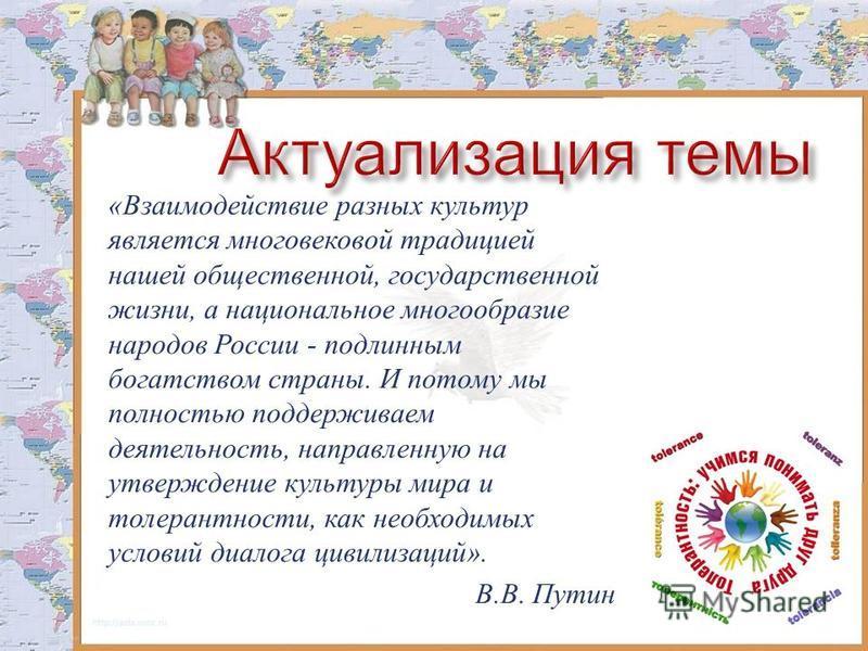 «Взаимодействие разных культур является многовековой традицией нашей общественной, государственной жизни, а национальное многообразие народов России - подлинным богатством страны. И потому мы полностью поддерживаем деятельность, направленную на утвер