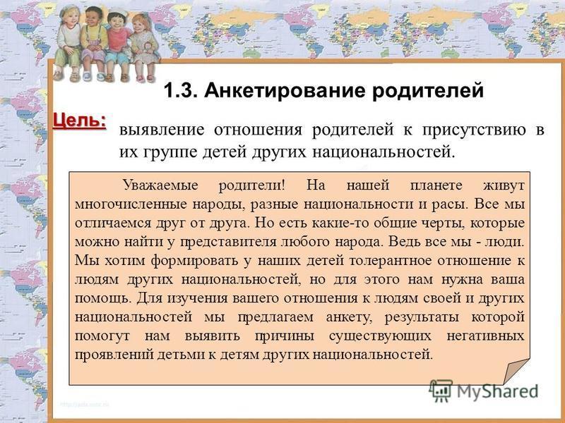 1.3. Анкетирование родителей Цель: выявление отношения родителей к присутствию в их группе детей других национальностей. Уважаемые родители! На нашей планете живут многочисленные народы, разные национальности и расы. Все мы отличаемся друг от друга.