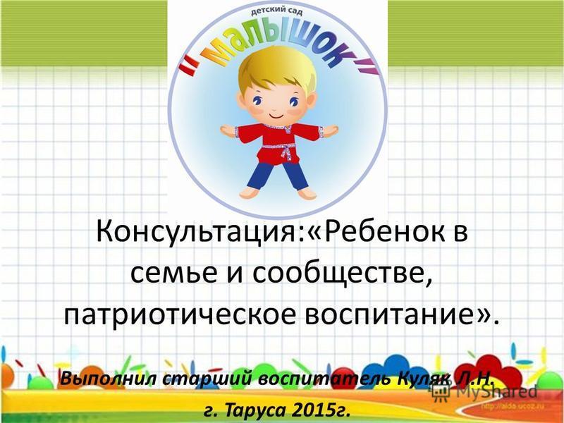 Консультация:«Ребенок в семье и сообществе, патриотическое воспитание». Выполнил старший воспитатель Куляк Л.Н. г. Таруса 2015 г.