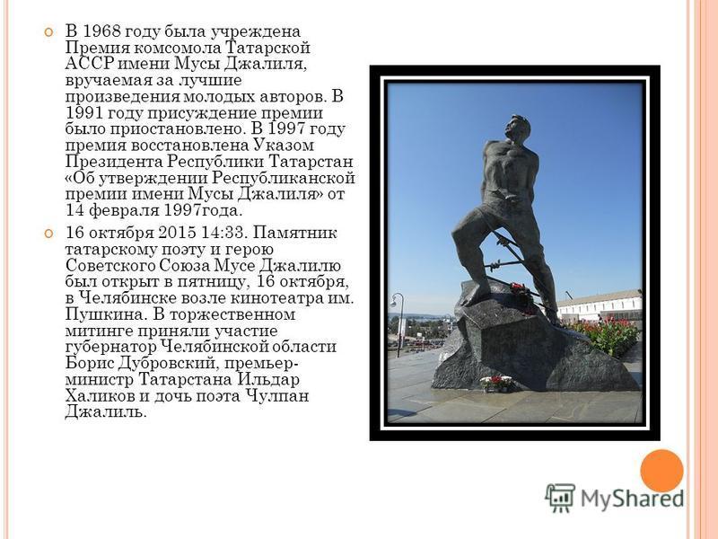 Именем Мусы Джалиля названа школа 1186 с этнокультурным татарским уклоном образования (г. Москва), где установлен памятник поэту. Проспекты и улицы Мусы Джалиля во многих городах бывшего СССР. Его именем назван кинотеатр в Нижнекамске, а также малая