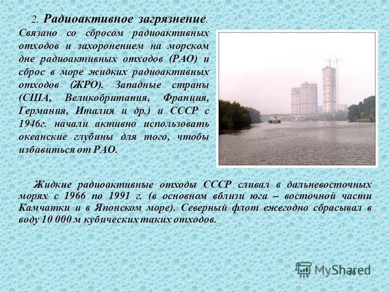 10 2. Радиоактивное загрязнение. Связано со сбросом радиоактивных отходов и захоронением на морском дне радиоактивных отходов (РАО) и сброс в море жидких радиоактивных отходов (ЖРО). Западные страны (США, Великобритания, Франция, Германия, Италия и д