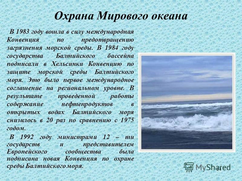 14 Охрана Мирового океана В 1983 году вошла в силу международная Конвенция по предотвращению загрязнения морской среды. В 1984 году государства Балтийского бассейна подписали в Хельсинки Конвенцию по защите морской среды Балтийского моря. Это было пе