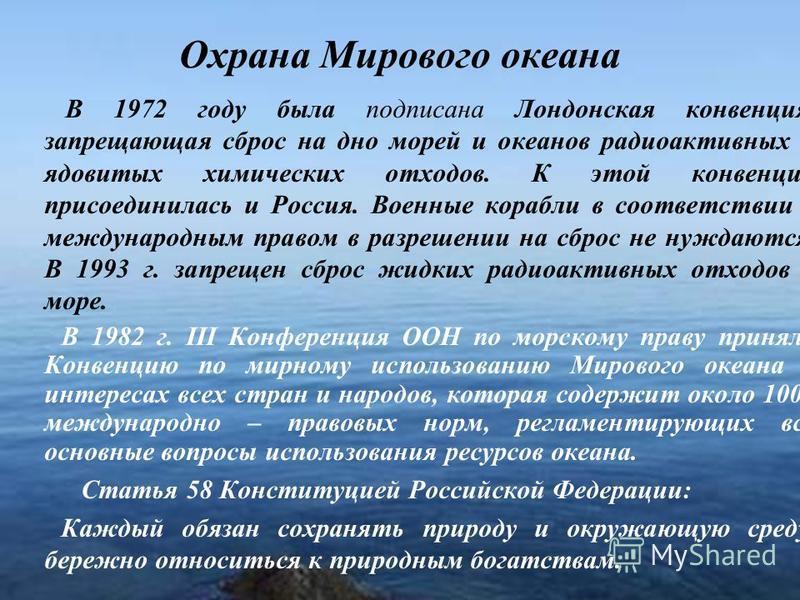 15 Охрана Мирового океана В 1972 году была подписана Лондонская конвенция, запрещающая сброс на дно морей и океанов радиоактивных и ядовитых химических отходов. К этой конвенции присоединилась и Россия. Военные корабли в соответствии с международным