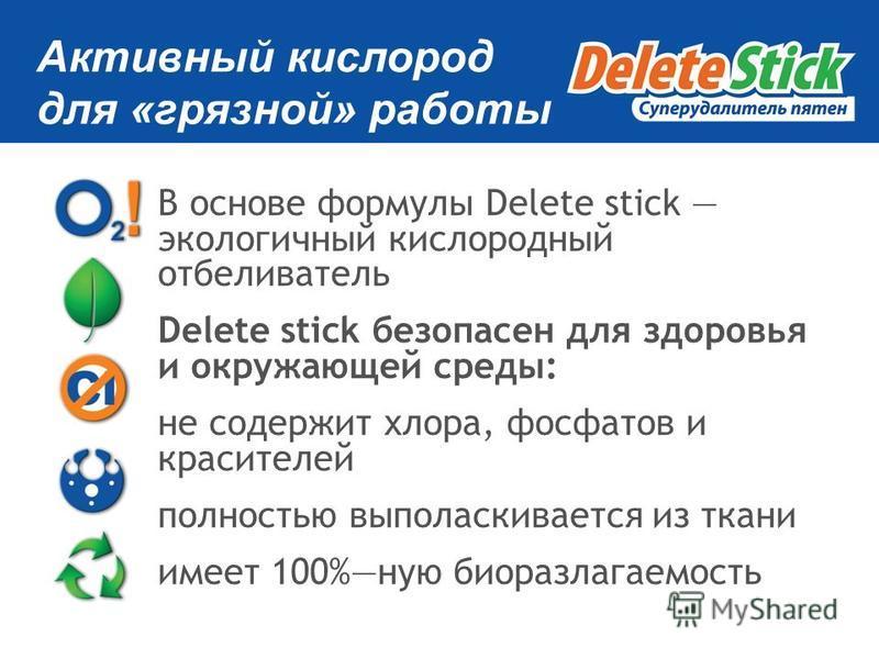 Активный кислород для «грязной» работы В основе формулы Delete stick экологичный кислородный отбеливатель Delete stick безопасен для здоровья и окружающей среды: не содержит хлора, фосфатов и красителей полностью выполаскивается из ткани имеет 100%ну