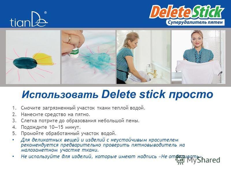 Использовать Delete stick просто 1. Смочите загрязненный участок ткани теплой водой. 2. Нанесите средство на пятно. 3. Слегка потрите до образования небольшой пены. 4. Подождите 1015 минут. 5. Промойте обработанный участок водой. Для деликатных вещей