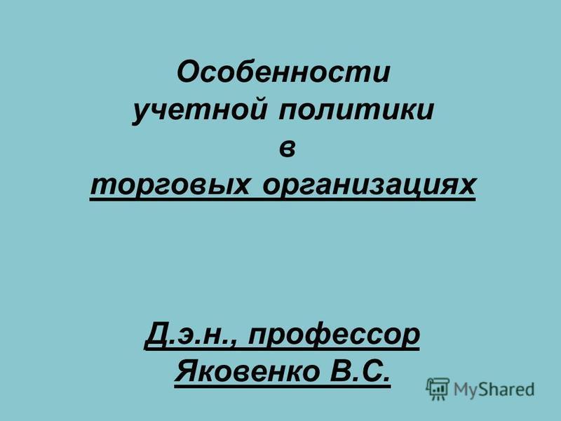Особенности учетной политики в торговых организациях Д.э.н., профессор Яковенко В.С.