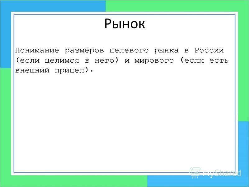 Рынок Понимание размеров целевого рынка в России (если целимся в него) и мирового (если есть внешний прицел).