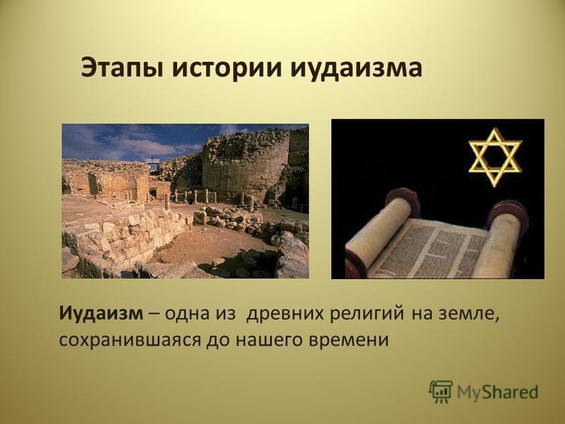 Этапы истории иудаизма Иудаизм – одна из древних религий на земле, сохранившаяся до нашего времени