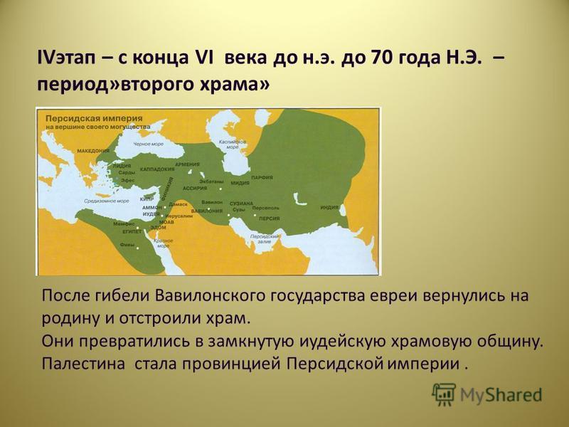 IVэтап – с конца VI века до н.э. до 70 года Н.Э. – период»второго храма» После гибели Вавилонского государства евреи вернулись на родину и отстроили храм. Они превратились в замкнутую иудейскую храмовую общину. Палестина стала провинцией Персидской и