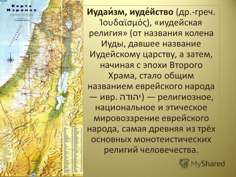 Иудаи́зм, иуде́йство (др.-греч. ουδαϊσμός), «иудейская религия» (от названия колена Иуды, давшее название Иудейскому царству, а затем, начиная с эпохи Второго Храма, стало общим названием еврейского народа ивр. יהודה ) религиозное, национальное и эти