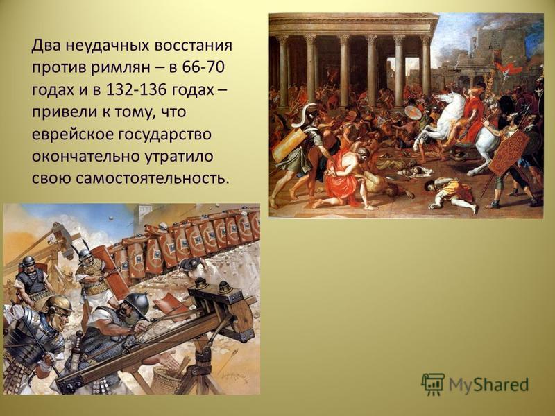 Два неудачных восстания против римлян – в 66-70 годах и в 132-136 годах – привели к тому, что еврейское государство окончательно утратило свою самостоятельность.