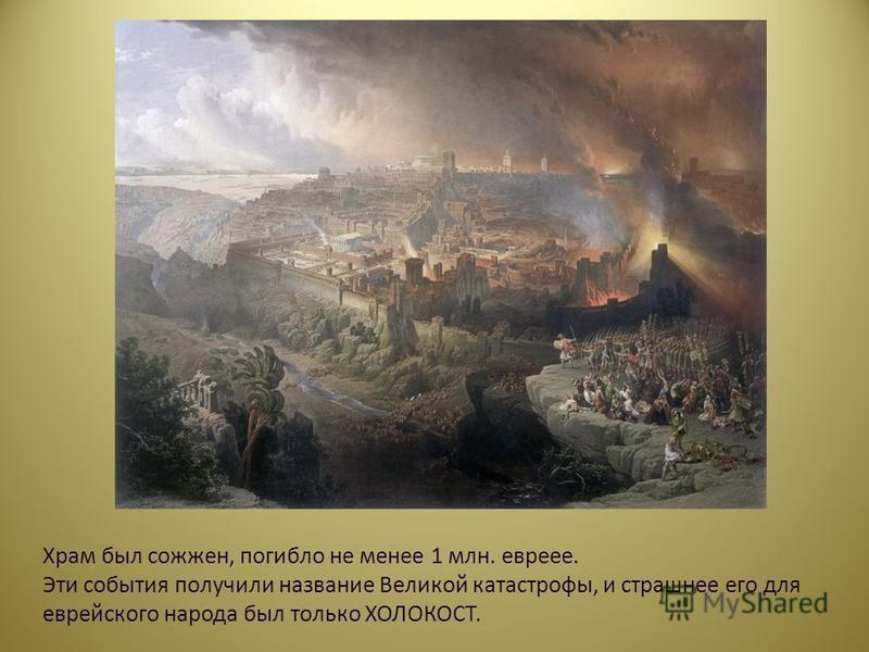 Храм был сожжен, погибло не менее 1 млн. евреев. Эти события получили название Великой катастрофы, и страшнее его для еврейского народа был только ХОЛОКОСТ.