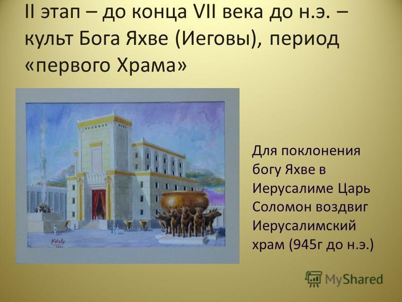 II этап – до конца VII века до н.э. – культ Бога Яхве (Иеговы), период «первого Храма» Для поклонения богу Яхве в Иерусалиме Царь Соломон воздвиг Иерусалимский храм (945 г до н.э.)