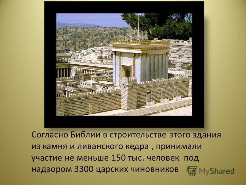 Согласно Библии в строительстве этого здания из камня и ливанского кедра, принимали участие не меньше 150 тыс. человек под надзором 3300 царских чиновников