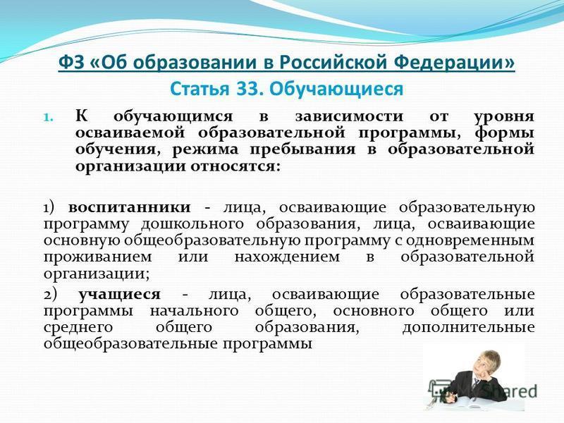 ФЗ «Об образовании в Российской Федерации» Статья 33. Обучающиеся 1. К обучающимся в зависимости от уровня осваиваемой образовательной программы, формы обучения, режима пребывания в образовательной организации относятся: 1) воспитанники - лица, осваи