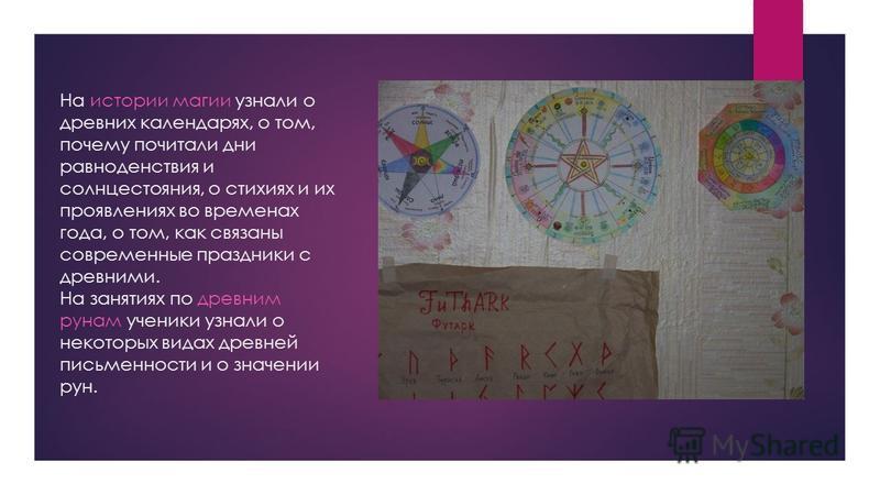 На истории магии узнали о древних календарях, о том, почему почитали дни равноденствия и солнцестояния, о стихиях и их проявлениях во временах года, о том, как связаны современные праздники с древними. На занятиях по древним рунам ученики узнали о не