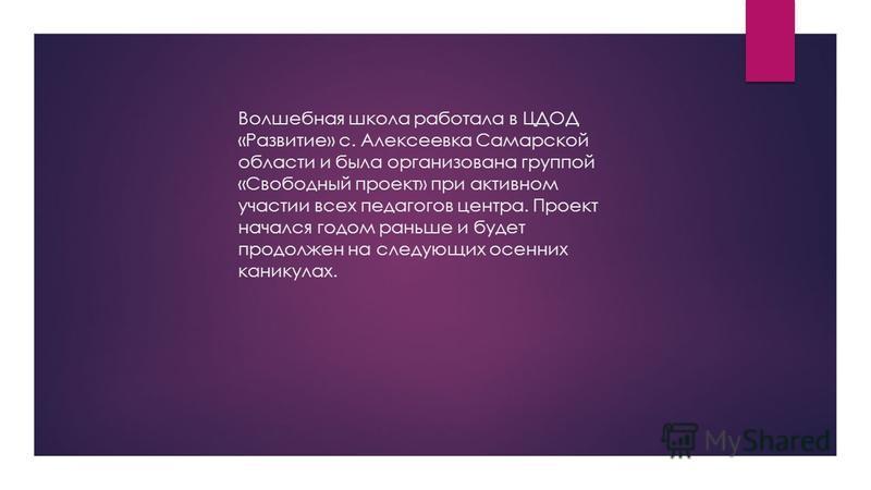 Волшебная школа работала в ЦДОД «Развитие» с. Алексеевка Самарской области и была организована группой «Свободный проект» при активном участии всех педагогов центра. Проект начался годом раньше и будет продолжен на следующих осенних каникулах.