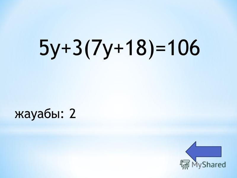 5y+3(7y+18)=106 жауабы: 2
