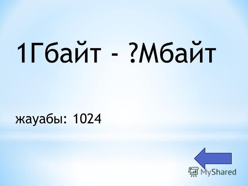 1Гбайт - ?Мбайт жауабы: 1024