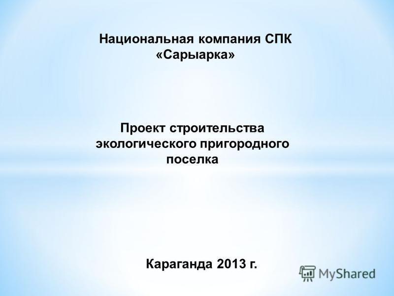 Проект строительства экологического пригородного поселка Национальная компания СПК «Сарыарка» Караганда 2013 г.