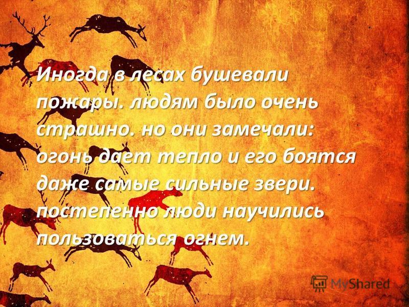 Иногда в лесах бушевали пожары. людям было очень страшно. но они замечали: огонь дает тепло и его боятся даже самые сильные звери. постепенно люди научились пользоваться огнем.