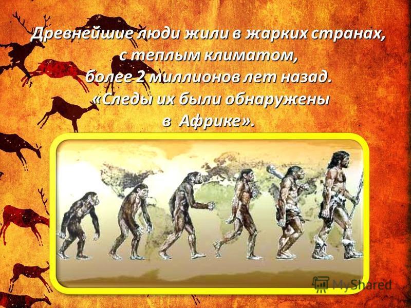 Древнейшие люди жили в жарких странах, с теплым климатом, более 2 миллионов лет назад. «Следы их были обнаружены в Африке».