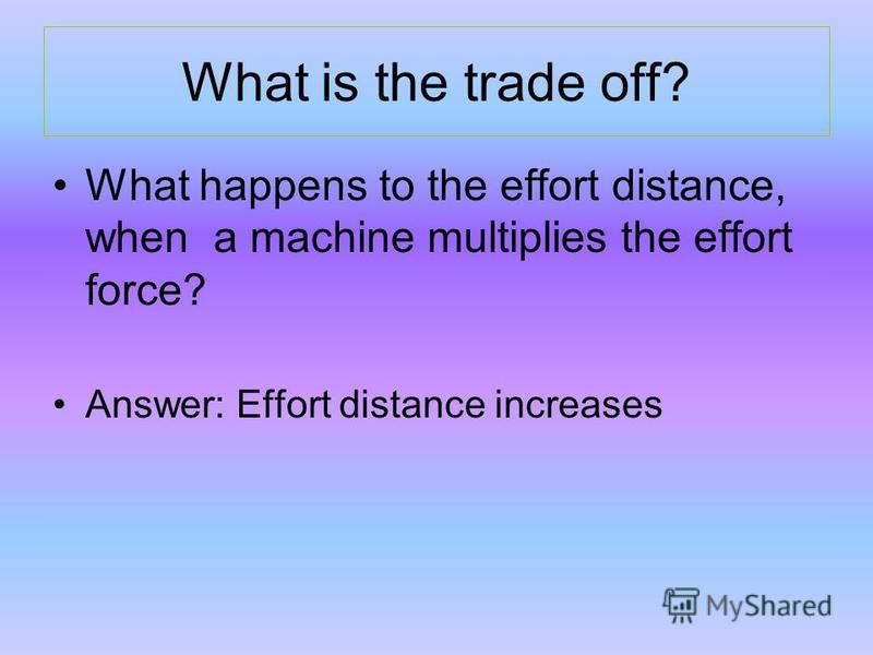 What is the trade off? What happens to the effort distance, when a machine multiplies the effort force? Answer: Effort distance increases