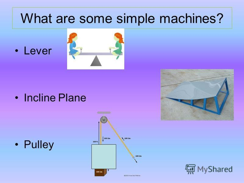 What are some simple machines? Lever Incline Plane Pulley