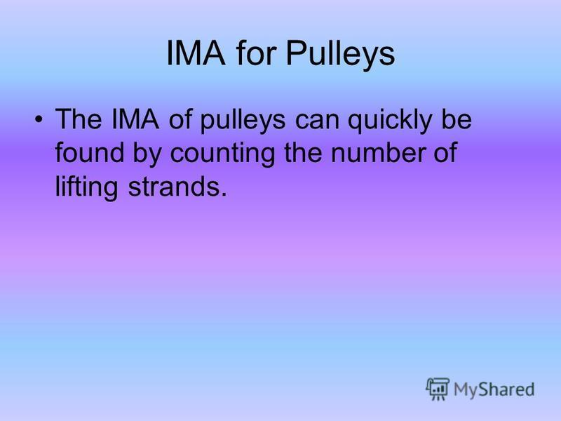 IMA for Pulleys The IMA of pulleys can quickly be found by counting the number of lifting strands.