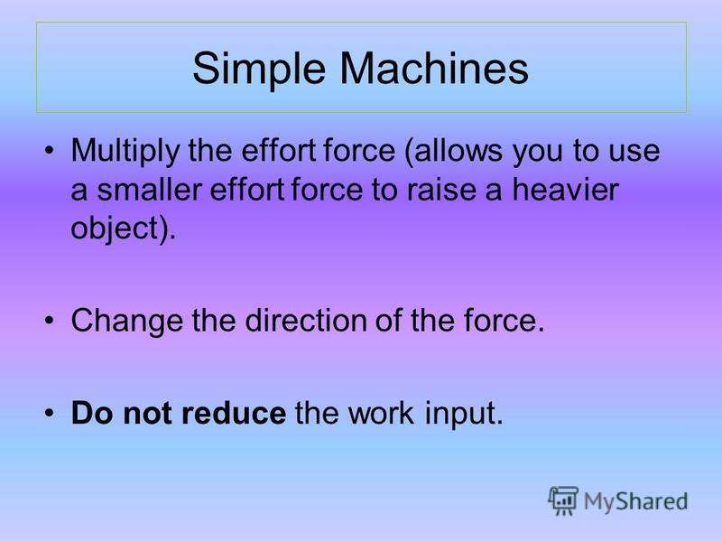Simple Machines Multiply the effort force (allows you to use a smaller effort force to raise a heavier object). Change the direction of the force. Do not reduce the work input.