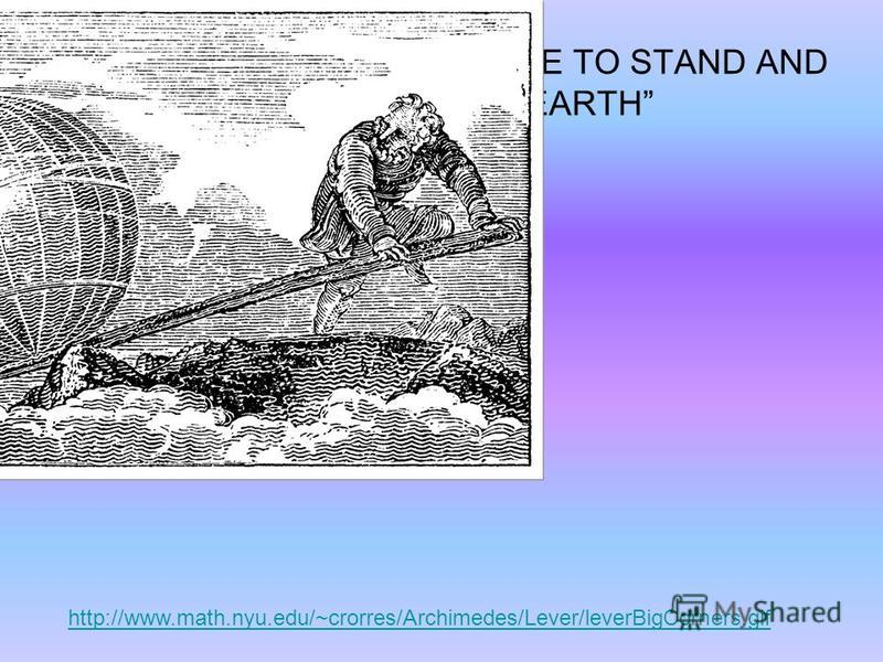 Archimedes: GIVE ME A PLACE TO STAND AND I WILL MOVE THE EARTH http://www.math.nyu.edu/~crorres/Archimedes/Lever/leverBigCorners.gif