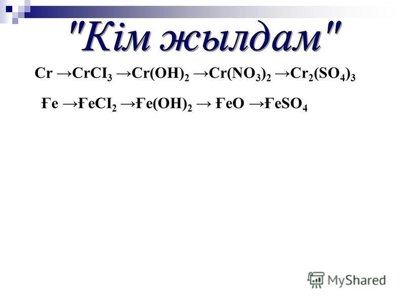 Cr CrCI 3Cr(ОН) 2 Cr(NО 3 ) 2 Cr 2 (SО 4 ) 3 Ғе ҒеСІ 2 Ғе(ОН) 2 ҒеО ҒеSО 4