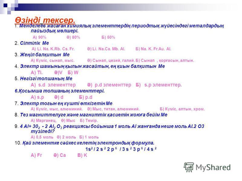 Өзіңді тексер. 1. Менделеев жасаған химиялық элементтердің периодтық жүйесіндегі металдардың пайыздық мөлшері. А) 90% Ә) 80% Б) 50% 2. Сілтілік Ме А) Li. Na. K.Rb. Cs. Fr.Ә) Li. Na.Ca. Mb. Al.Б) Na. K. Fr.Au. Al. 3. Жеңіл балқитын Ме А) Күміс, сынап,