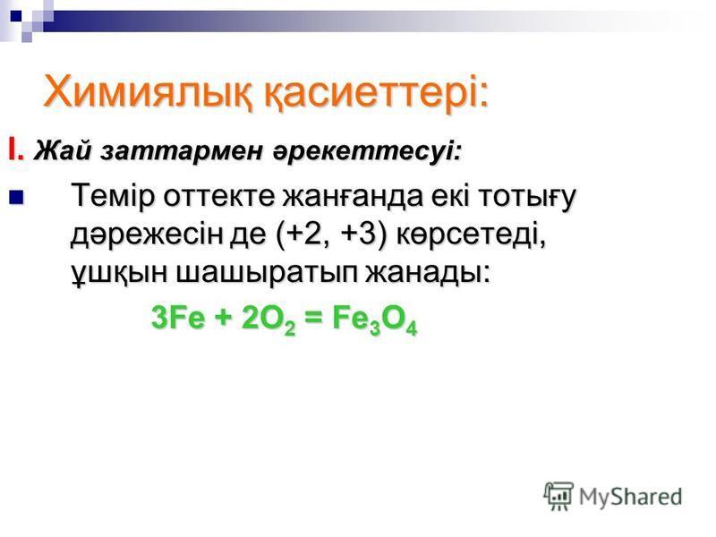 Химиялық қасиеттері: I. Жай заттармен әрекеттесуі: Темір оттекте жанғанда екі тотығу дәрежесін де (+2, +3) көрсетеді, ұшқын шашыратып жанады: Темір оттекте жанғанда екі тотығу дәрежесін де (+2, +3) көрсетеді, ұшқын шашыратып жанады: 3Fe + 2O 2 = Fe 3