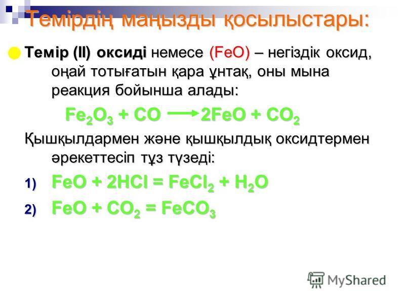 Темірдің маңызды қосылыстары: Темір (ІІ) оксиді немесе (FeO) – негіздік оксид, оңай тотығатын қара ұнтақ, оны мына реакция бойынша алады: Fe 2 O 3 + CO 2FeO + CO 2 Қышқылдармен және қышқылдық оксидтермен әрекеттесіп тұз түзеді: FeO + 2HCl = FeCl 2 +