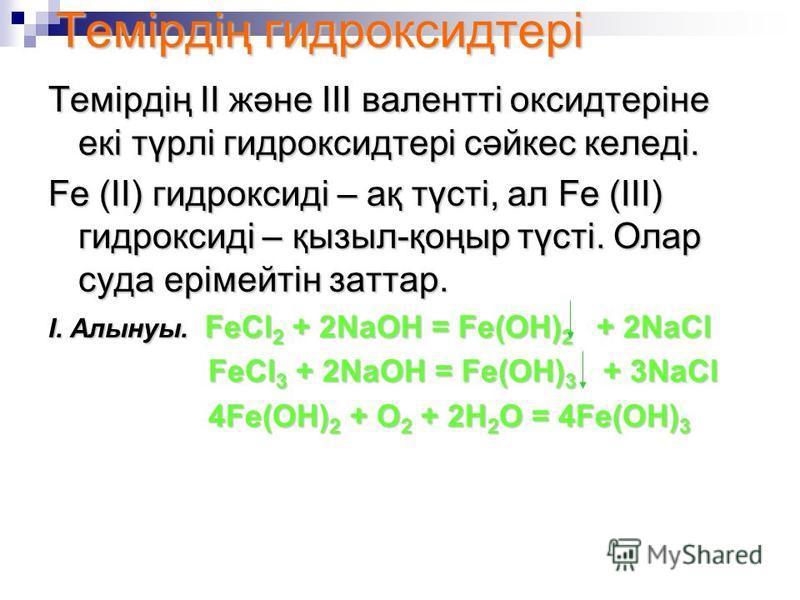 Темірдің гидроксидтері Темірдің ІІ және ІІІ валентті оксидтеріне екі түрлі гидроксидтері сәйкес келеді. Fe (II) гидроксиді – ақ түсті, ал Fe (III) гидроксиді – қызыл-қоңыр түсті. Олар суда ерімейтін заттар. І. Алынуы. FeCl 2 + 2NaOH = Fe(OH) 2 + 2NaC