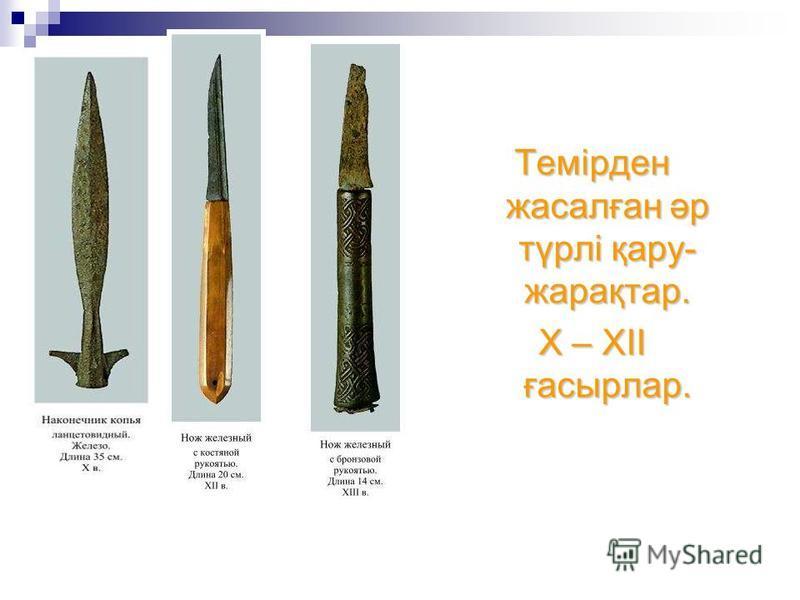 Темірден жасалған әр түрлі қару- жарақтар. Х – ХІІ ғасырлар. t