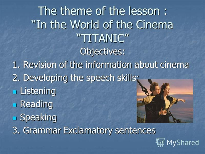 The theme of the lesson : In the World of the Cinema TITANIC Objectives: 1. Revision of the information about cinema 2. Developing the speech skills: Listening Listening Reading Reading Speaking Speaking 3. Grammar Exclamatory sentences