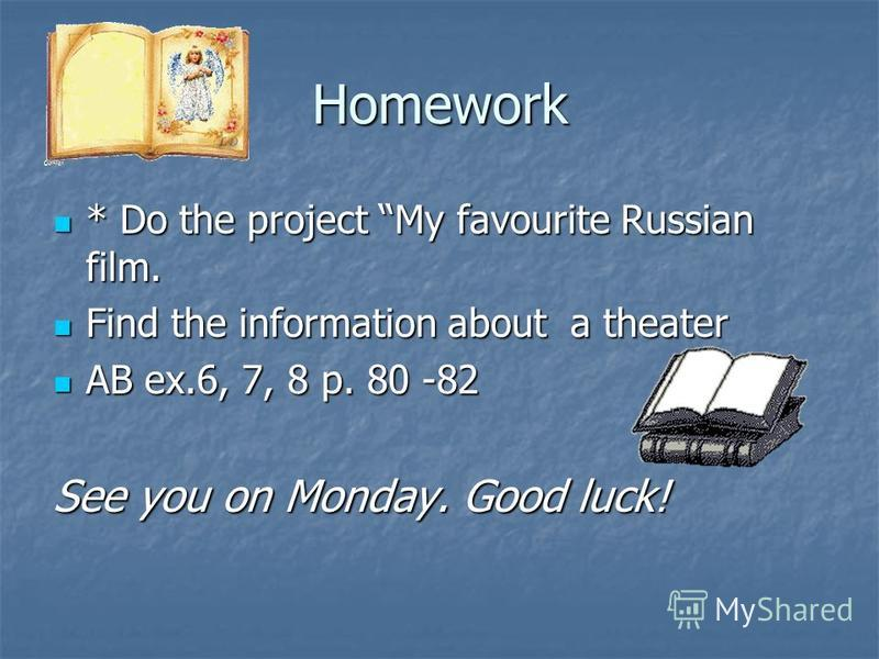 Homework * Do the project My favourite Russian film. * Do the project My favourite Russian film. Find the information about a theater Find the information about a theater AB ex.6, 7, 8 p. 80 -82 AB ex.6, 7, 8 p. 80 -82 See you on Monday. Good luck!