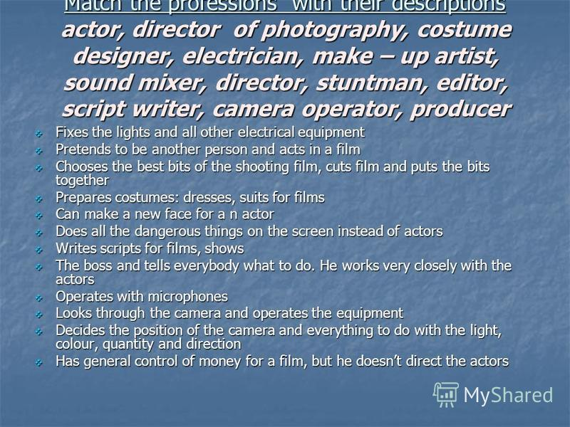 Match the professions with their descriptions actor, director of photography, costume designer, electrician, make – up artist, sound mixer, director, stuntman, editor, script writer, camera operator, producer Fixes the lights and all other electrical
