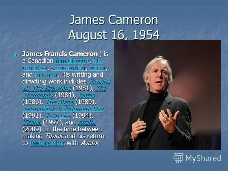 James Cameron August 16, 1954 James Francis Cameron ) is a Canadian film director, film producer, screenwriter, editor, and inventor. His writing and directing work includes Piranha II: The Spawning (1981), The Terminator (1984), Aliens (1986), The A