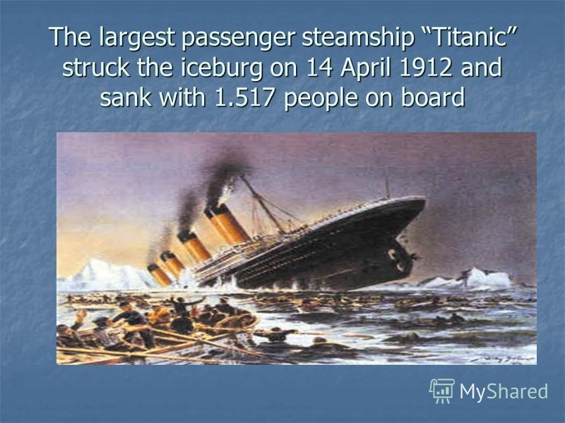 The largest passenger steamship Titanic struck the iceburg on 14 April 1912 and sank with 1.517 people on board