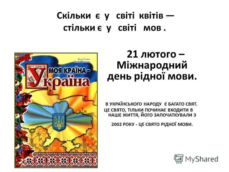 Скільки є у світі квітів стільки є у світі мов. 21 лютого – Міжнародний день рідної мови. В УКРАЇНСЬКОГО НАРОДУ Є БАГАТО СВЯТ. ЦЕ СВЯТО, ТІЛЬКИ ПОЧИНАЄ ВХОДИТИ В НАШЕ ЖИТТЯ, ЙОГО ЗАПОЧАТКУВАЛИ З 2002 РОКУ - ЦЕ СВЯТО РІДНОЇ МОВИ.