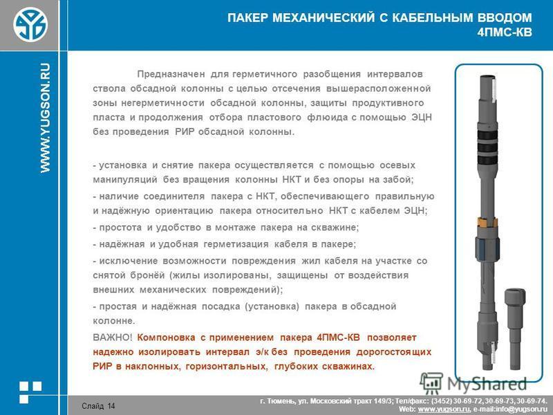 WWW.YUGSON.RU Слайд 14 г. Тюмень, ул. Московский тракт 149/3; Тел/факс: (3452) 30-69-72, 30-69-73, 30-69-74. Web: www.yugson.ru, e-mail:info@yugson.ruwww.yugson.ru ПАКЕР МЕХАНИЧЕСКИЙ С КАБЕЛЬНЫМ ВВОДОМ 4ПМС-КВ Предназначен для герметичного разобщения