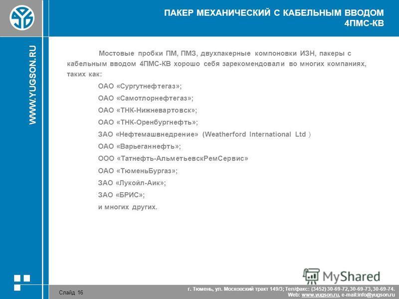 WWW.YUGSON.RU Слайд 16 г. Тюмень, ул. Московский тракт 149/3; Тел/факс: (3452) 30-69-72, 30-69-73, 30-69-74. Web: www.yugson.ru, e-mail:info@yugson.ruwww.yugson.ru ПАКЕР МЕХАНИЧЕСКИЙ С КАБЕЛЬНЫМ ВВОДОМ 4ПМС-КВ Мостовые пробки ПМ, ПМЗ, двухпакерные ко