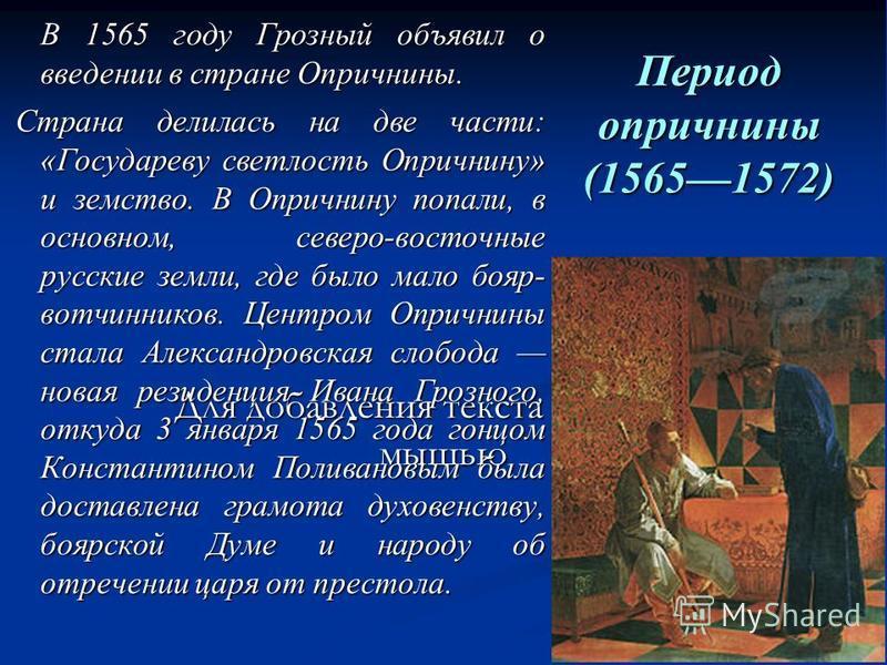 Для добавления текста щёлкните мышью Период опричнины (15651572) В 1565 году Грозный объявил о введении в стране Опричнины. В 1565 году Грозный объявил о введении в стране Опричнины. Страна делилась на две части: «Государеву светлость Опричнину» и зе